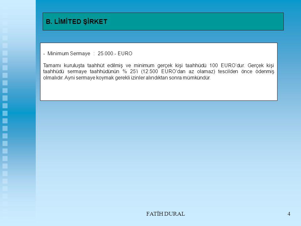 FATİH DURAL4 B. LİMİTED ŞİRKET - Minimum Sermaye : 25.000.- EURO Tamamı kuruluşta taahhüt edilmiş ve minimum gerçek kişi taahhüdü 100 EURO'dur. Gerçek