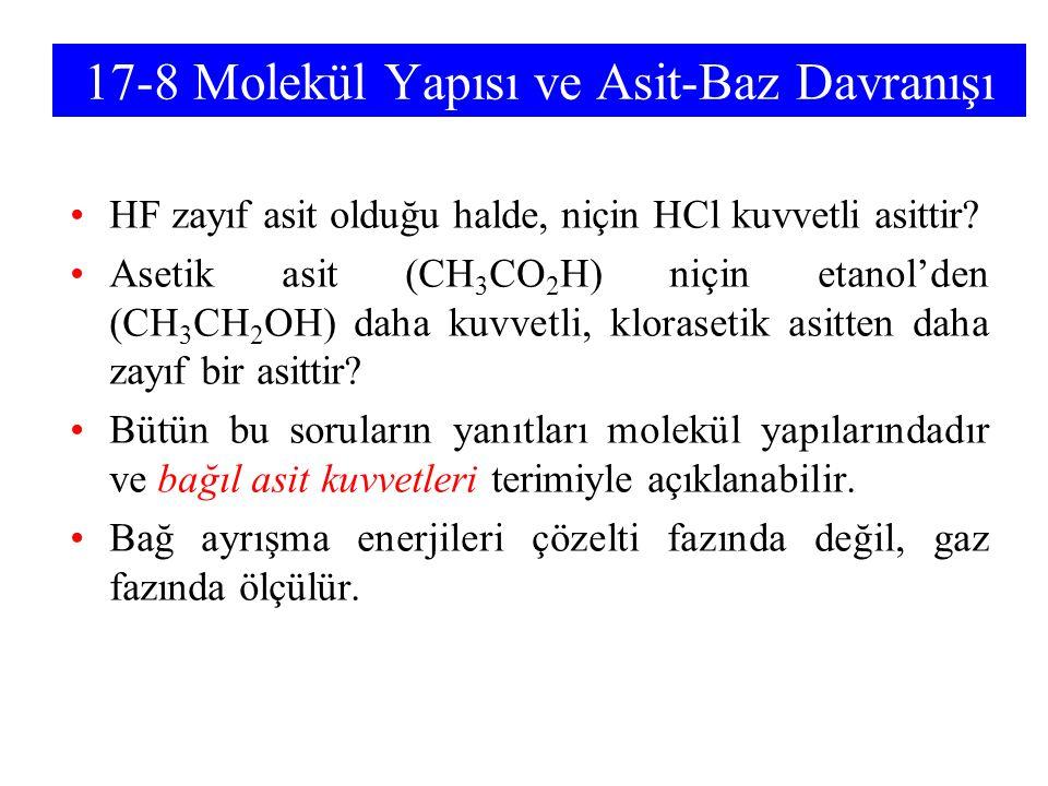 17-8 Molekül Yapısı ve Asit-Baz Davranışı HF zayıf asit olduğu halde, niçin HCl kuvvetli asittir? Asetik asit (CH 3 CO 2 H) niçin etanol'den (CH 3 CH