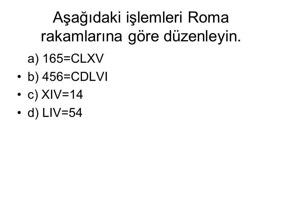 Aşağıdaki işlemleri Roma rakamlarına göre düzenleyin. a) 165=CLXV b) 456=CDLVI c) XIV=14 d) LIV=54
