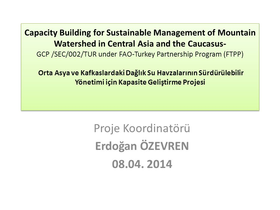 Capacity Building for Sustainable Management of Mountain Watershed in Central Asia and the Caucasus- GCP /SEC/002/TUR under FAO-Turkey Partnership Program (FTPP) Orta Asya ve Kafkaslardaki Dağlık Su Havzalarının Sürdürülebilir Yönetimi için Kapasite Geliştirme Projesi Proje Koordinatörü Erdoğan ÖZEVREN 08.04.