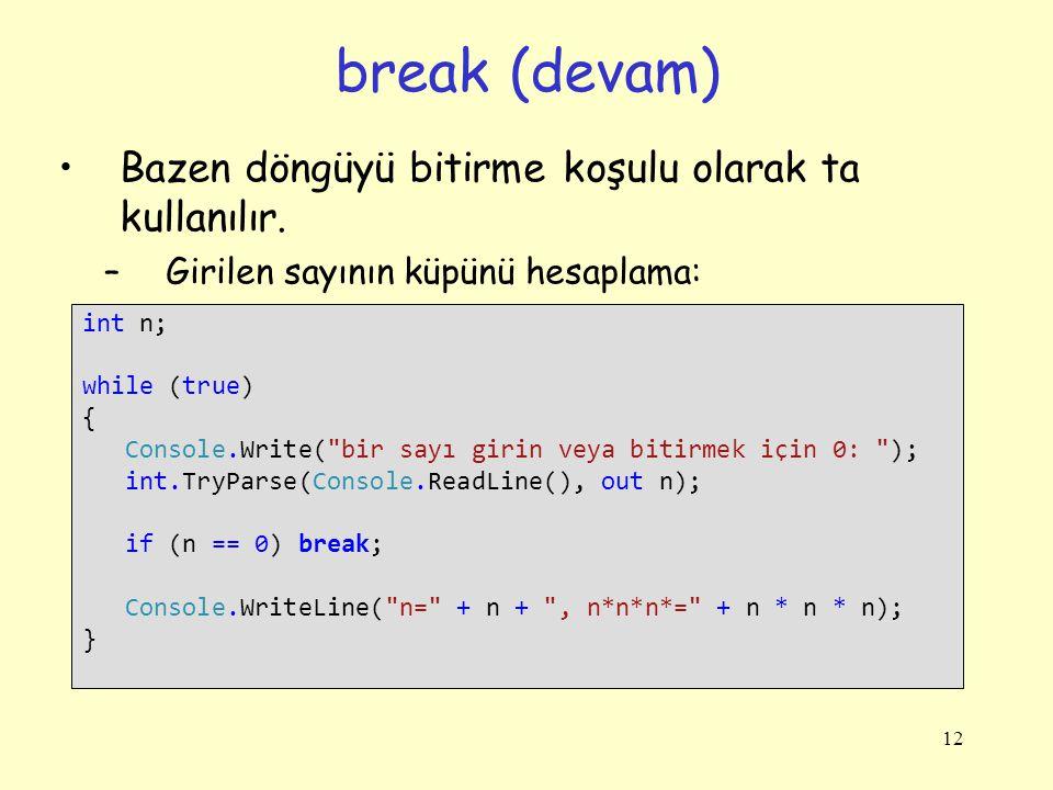 12 Bazen döngüyü bitirme koşulu olarak ta kullanılır. –Girilen sayının küpünü hesaplama: break (devam) int n; while (true) { Console.Write(
