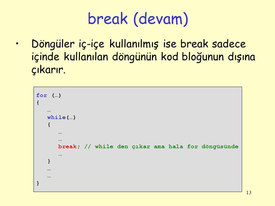 13 Döngüler iç-içe kullanılmış ise break sadece içinde kullanılan döngünün kod bloğunun dışına çıkarır. break (devam) for (…) { … while(…) { … break;