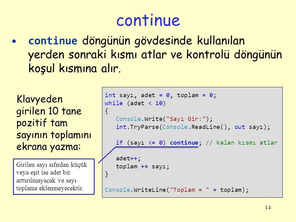14 continue döngünün gövdesinde kullanılan yerden sonraki kısmı atlar ve kontrolü döngünün koşul kısmına alır. continue int sayı, adet = 0, toplam = 0