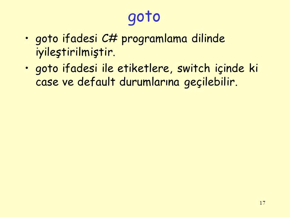goto goto ifadesi C# programlama dilinde iyileştirilmiştir. goto ifadesi ile etiketlere, switch içinde ki case ve default durumlarına geçilebilir. 17