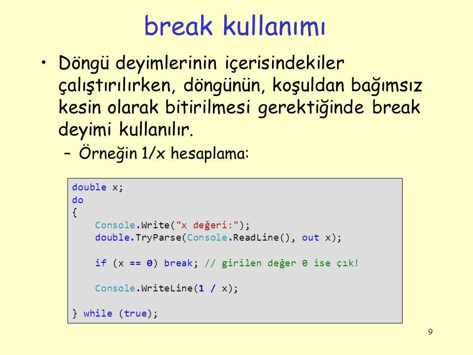 break kullanımı Döngü deyimlerinin içerisindekiler çalıştırılırken, döngünün, koşuldan bağımsız kesin olarak bitirilmesi gerektiğinde break deyimi kul