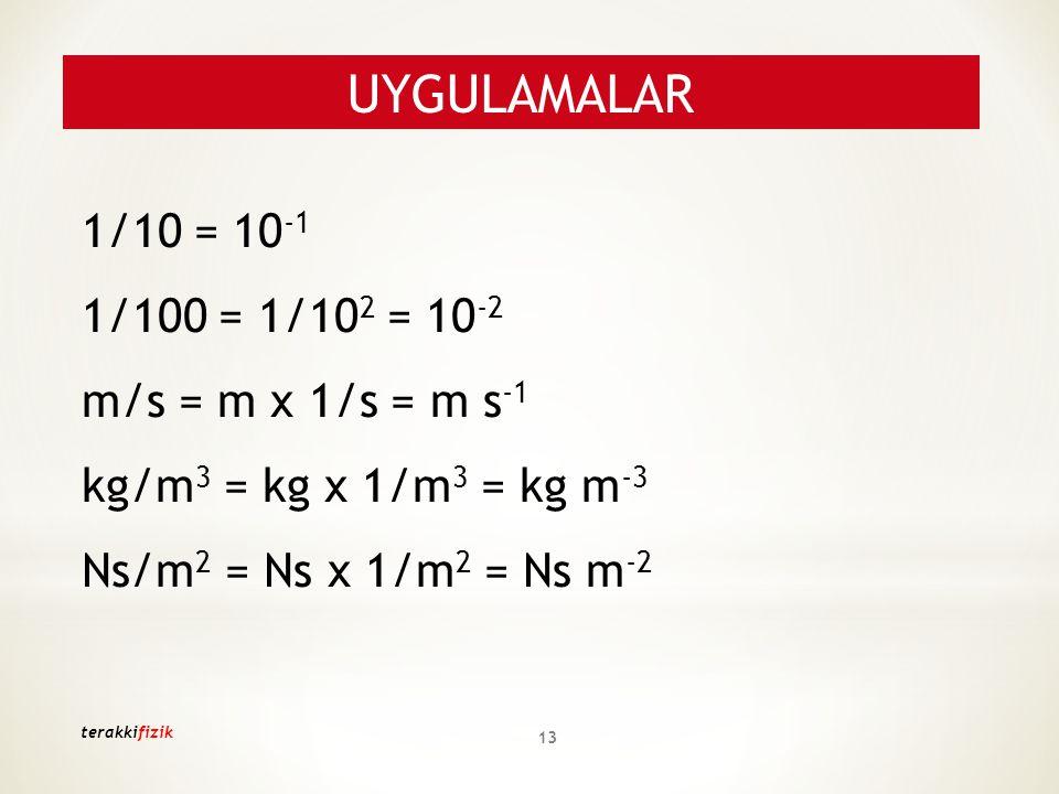 1/10 = 10 -1 1/100 = 1/10 2 = 10 -2 m/s = m x 1/s = m s -1 kg/m 3 = kg x 1/m 3 = kg m -3 Ns/m 2 = Ns x 1/m 2 = Ns m -2 UYGULAMALAR 13 terakkifizik