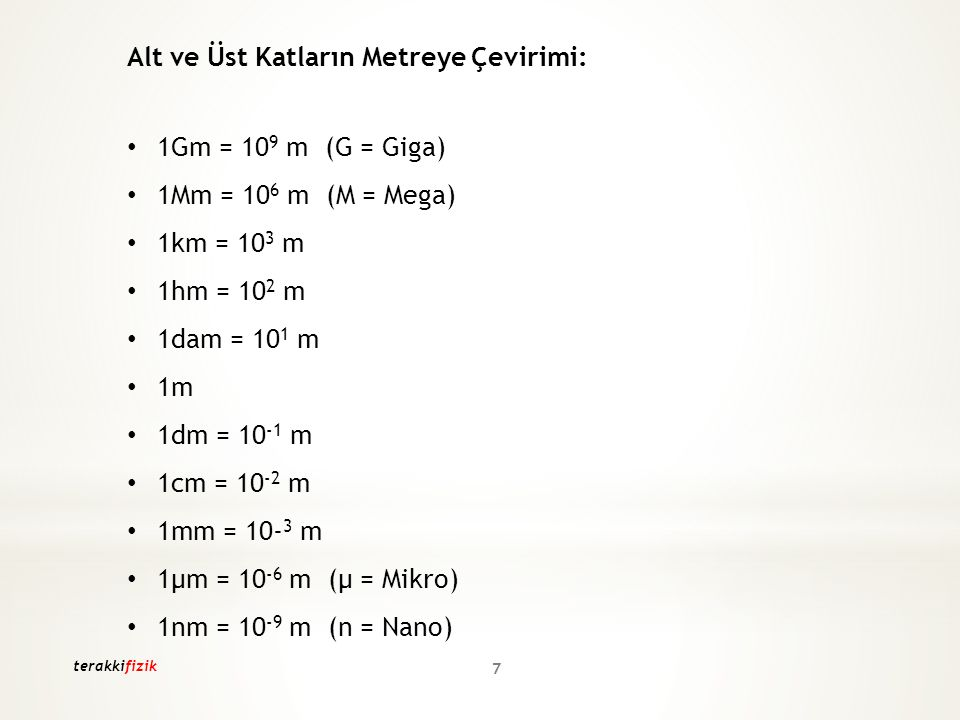 Alt ve Üst Katların Metreye Çevirimi: 1Gm = 10 9 m (G = Giga) 1Mm = 10 6 m (M = Mega) 1km = 10 3 m 1hm = 10 2 m 1dam = 10 1 m 1m 1dm = 10 -1 m 1cm = 1