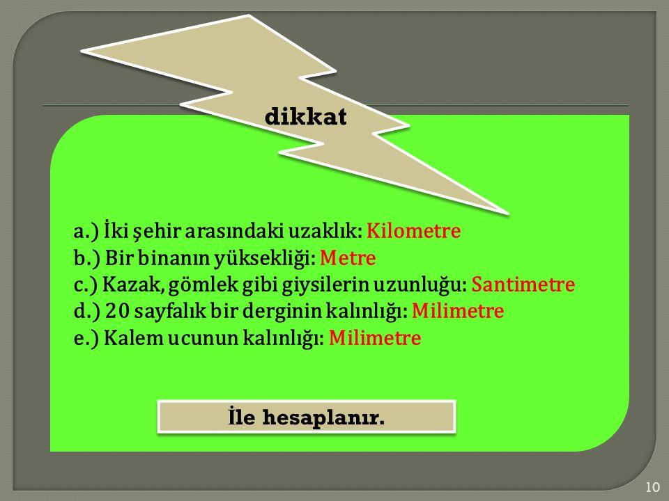 a.) İki şehir arasındaki uzaklık: Kilometre b.) Bir binanın yüksekliği: Metre c.) Kazak, gömlek gibi giysilerin uzunluğu: Santimetre d.) 20 sayfalık b