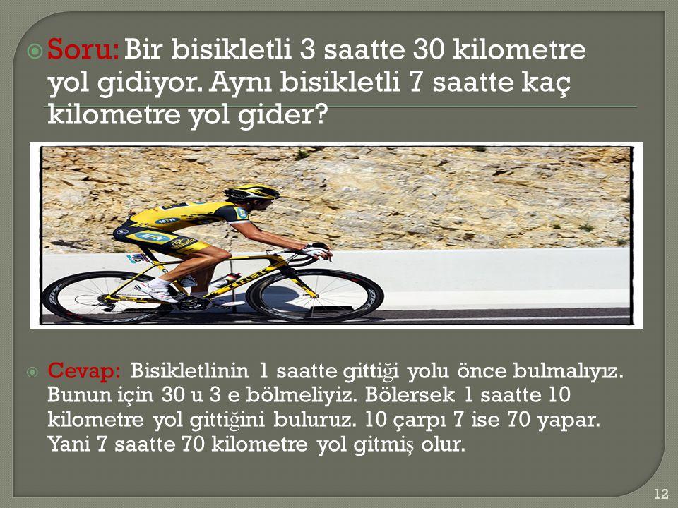  Soru: Bir bisikletli 3 saatte 30 kilometre yol gidiyor. Aynı bisikletli 7 saatte kaç kilometre yol gider?  Cevap: Bisikletlinin 1 saatte gitti ğ i