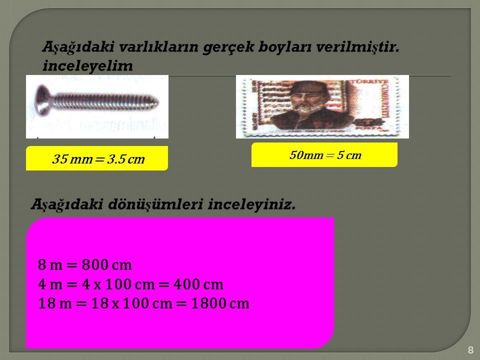 Aşa ğ ıdaki varlıkların gerçek boyları verilmiştir. inceleyelim 35 mm = 3.5 cm 50mm = 5 cm Aşa ğ ıdaki dönüşümleri inceleyiniz. 8 m = 800 cm 4 m = 4 x