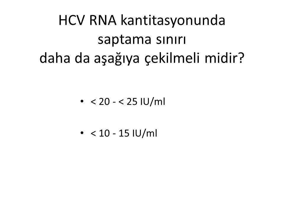HCV RNA kantitasyonunda saptama sınırı daha da aşağıya çekilmeli midir? < 20 - < 25 IU/ml < 10 - 15 IU/ml