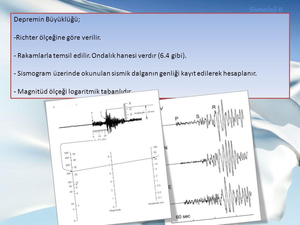 Sismoloji II Depremin Büyüklüğü; -Richter ölçeğine göre verilir. - Rakamlarla temsil edilir. Ondalık hanesi verdır (6.4 gibi). - Sismogram üzerinde ok