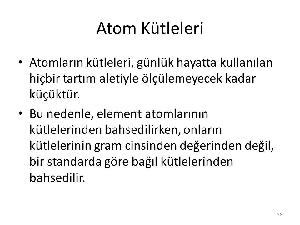 36 Atom Kütleleri Atomların kütleleri, günlük hayatta kullanılan hiçbir tartım aletiyle ölçülemeyecek kadar küçüktür. Bu nedenle, element atomlarının