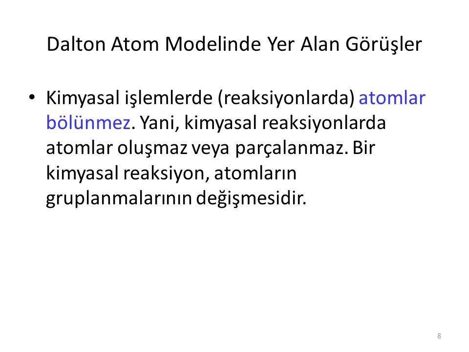 8 Dalton Atom Modelinde Yer Alan Görüşler Kimyasal işlemlerde (reaksiyonlarda) atomlar bölünmez. Yani, kimyasal reaksiyonlarda atomlar oluşmaz veya pa