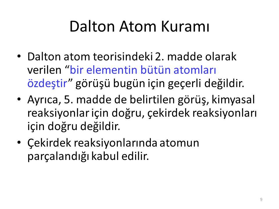 """9 Dalton Atom Kuramı Dalton atom teorisindeki 2. madde olarak verilen """"bir elementin bütün atomları özdeştir"""" görüşü bugün için geçerli değildir. Ayrı"""