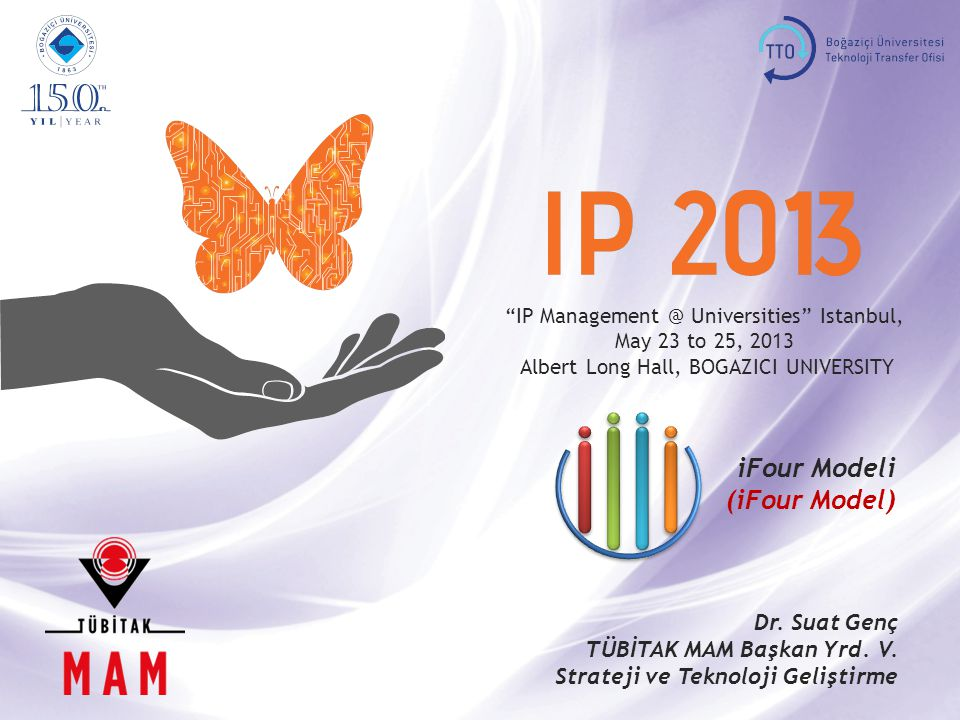"""IP Management @ Universities"" Istanbul, May 23 to 25, 2013, BOGAZICI UNIVERSITY iFour Model 1 ""IP Management @ Universities"" Istanbul, May 23 to 25,"