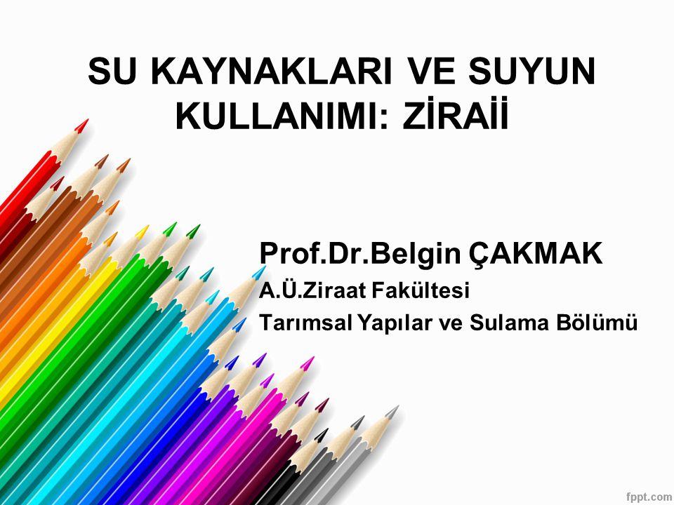 SU KAYNAKLARI VE SUYUN KULLANIMI: ZİRAİİ Prof.Dr.Belgin ÇAKMAK A.Ü.Ziraat Fakültesi Tarımsal Yapılar ve Sulama Bölümü