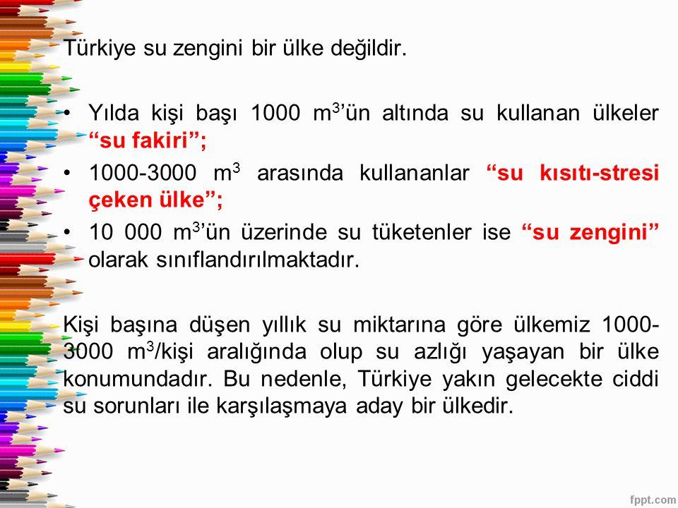 """Türkiye su zengini bir ülke değildir. Yılda kişi başı 1000 m 3 'ün altında su kullanan ülkeler """"su fakiri""""; 1000-3000 m 3 arasında kullananlar """"su kıs"""