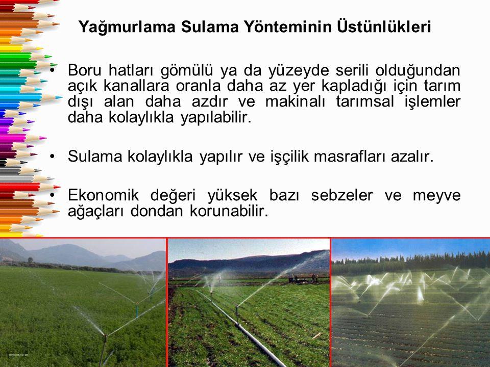 Yağmurlama Sulama Yönteminin Üstünlükleri Boru hatları gömülü ya da yüzeyde serili olduğundan açık kanallara oranla daha az yer kapladığı için tarım d