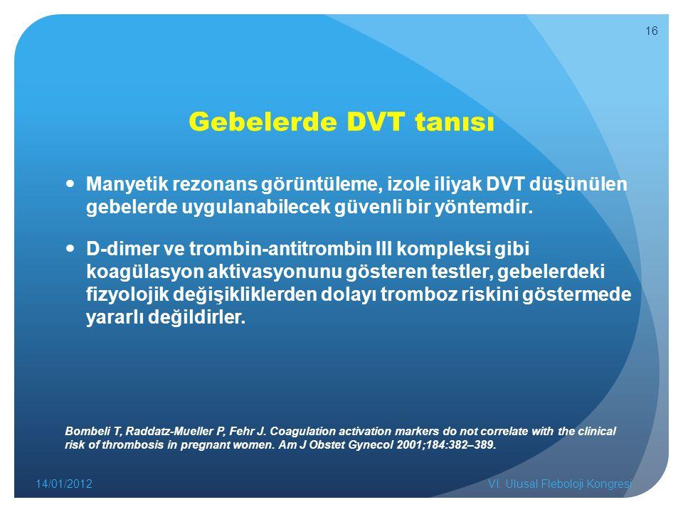 Gebelerde DVT tanısı Manyetik rezonans görüntüleme, izole iliyak DVT düşünülen gebelerde uygulanabilecek güvenli bir yöntemdir. D-dimer ve trombin-ant