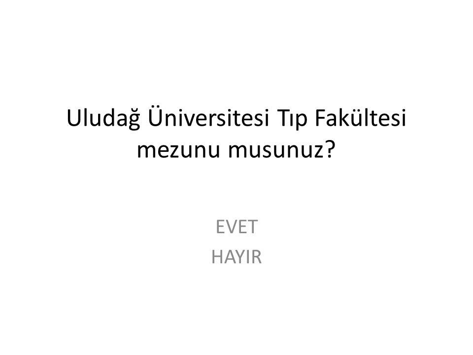Uludağ Üniversitesi Tıp Fakültesi mezunu musunuz? EVET HAYIR