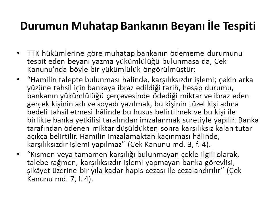 Durumun Muhatap Bankanın Beyanı İle Tespiti TTK hükümlerine göre muhatap bankanın ödememe durumunu tespit eden beyanı yazma yükümlülüğü bulunmasa da,