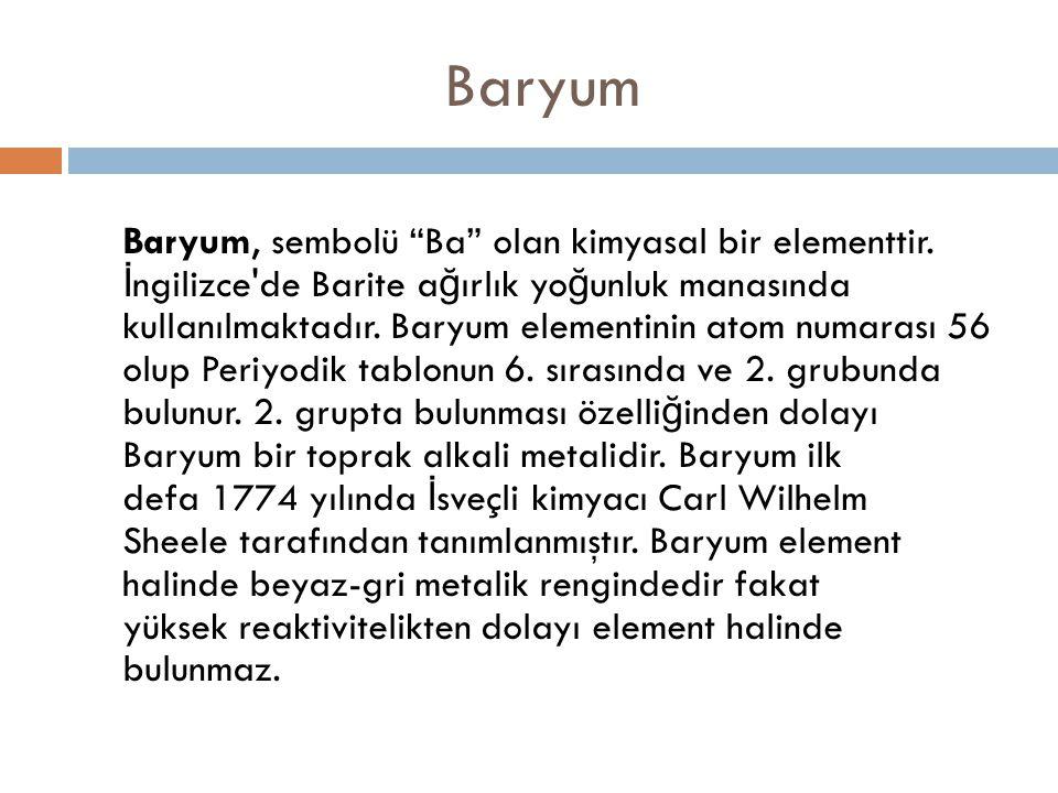 """Baryum Baryum, sembolü """"Ba"""" olan kimyasal bir elementtir. İ ngilizce'de Barite a ğ ırlık yo ğ unluk manasında kullanılmaktadır. Baryum elementinin ato"""