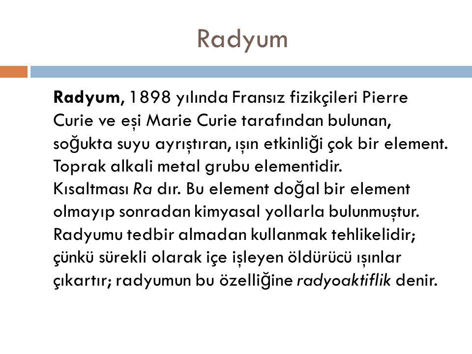 Radyum Radyum, 1898 yılında Fransız fizikçileri Pierre Curie ve eşi Marie Curie tarafından bulunan, so ğ ukta suyu ayrıştıran, ışın etkinli ğ i çok bi