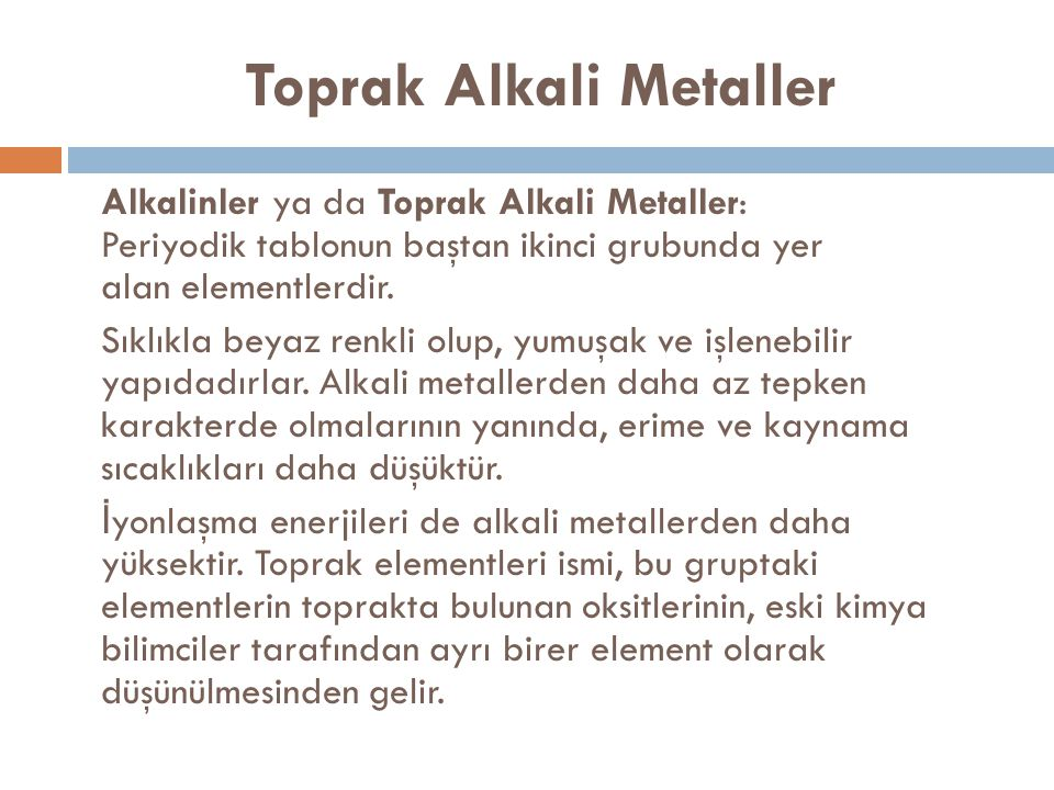 Toprak Alkali Metaller Alkalinler ya da Toprak Alkali Metaller: Periyodik tablonun baştan ikinci grubunda yer alan elementlerdir. Sıklıkla beyaz renkl
