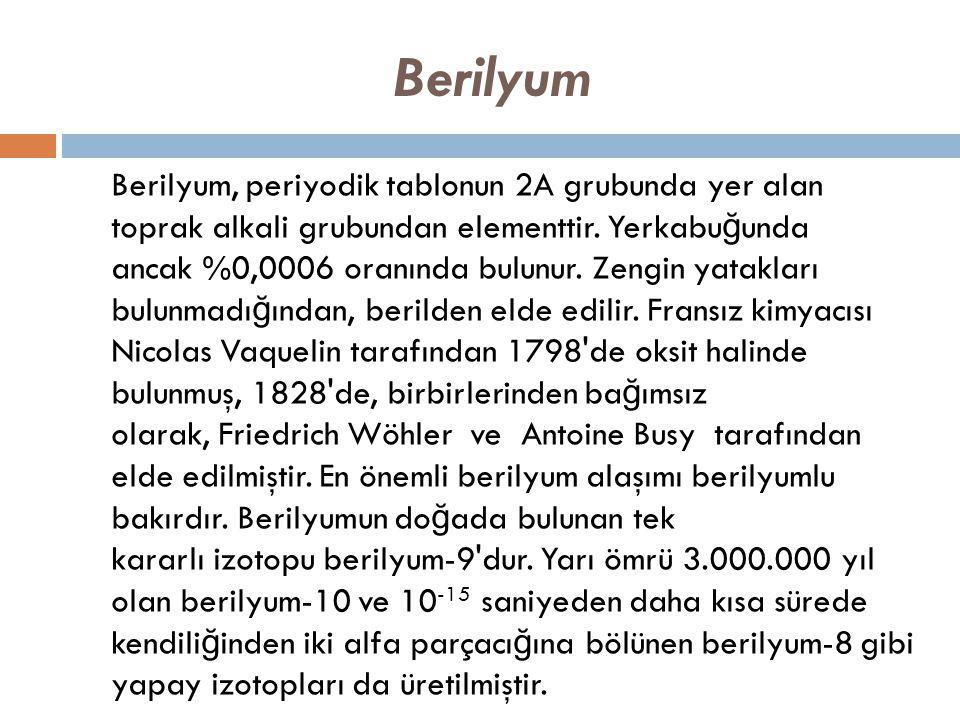 Berilyum Berilyum, periyodik tablonun 2A grubunda yer alan toprak alkali grubundan elementtir. Yerkabu ğ unda ancak %0,0006 oranında bulunur. Zengin y