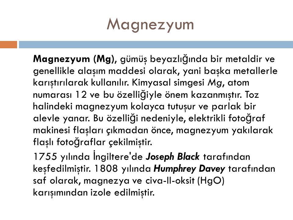 Magnezyum Magnezyum (Mg), gümüş beyazlı ğ ında bir metaldir ve genellikle alaşım maddesi olarak, yani başka metallerle karıştırılarak kullanılır. Kimy