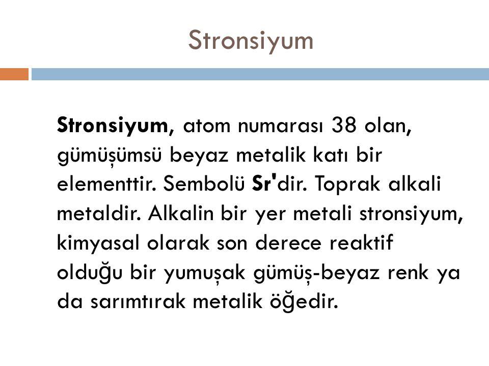 Stronsiyum Stronsiyum, atom numarası 38 olan, gümüşümsü beyaz metalik katı bir elementtir. Sembolü Sr'dir. Toprak alkali metaldir. Alkalin bir yer met