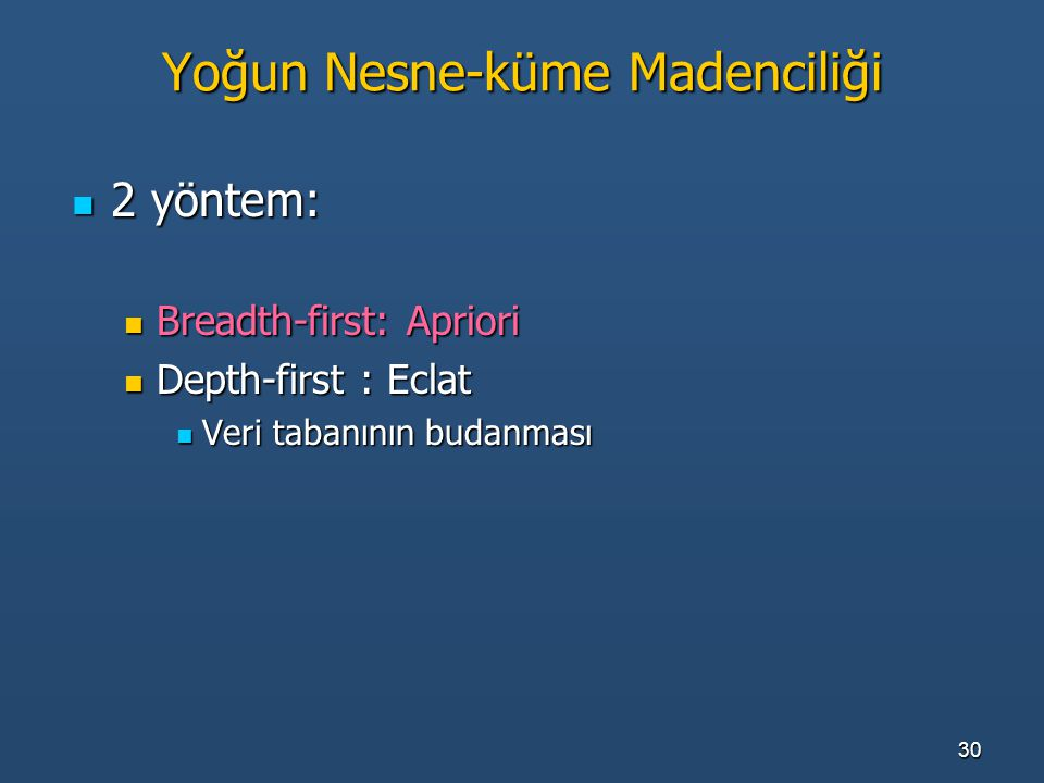 30 Yoğun Nesne-küme Madenciliği 2 yöntem: 2 yöntem: Breadth-first: Apriori Breadth-first: Apriori Depth-first : Eclat Depth-first : Eclat Veri tabanın