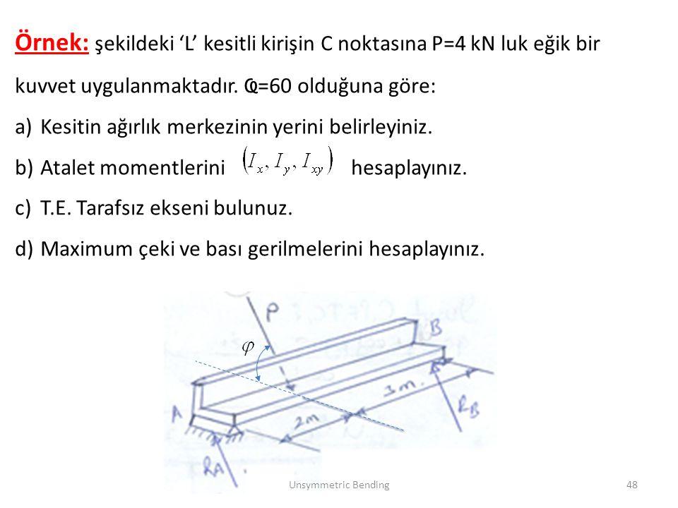 Örnek: şekildeki 'L' kesitli kirişin C noktasına P=4 kN luk eğik bir kuvvet uygulanmaktadır. Ҩ=60 olduğuna göre: a)Kesitin ağırlık merkezinin yerini b