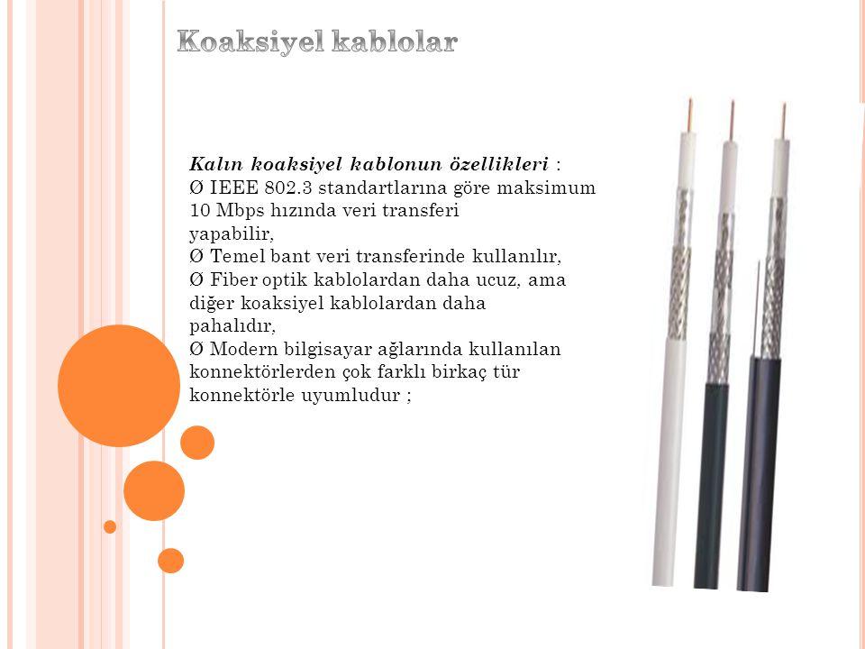 Kalın koaksiyel kablonun özellikleri : Ø IEEE 802.3 standartlarına göre maksimum 10 Mbps hızında veri transferi yapabilir, Ø Temel bant veri transferi
