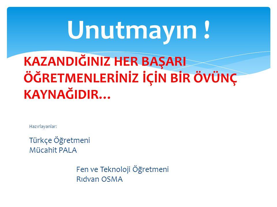 Hazırlayanlar: Türkçe Öğretmeni Mücahit PALA Fen ve Teknoloji Öğretmeni Rıdvan OSMA Unutmayın ! KAZANDIĞINIZ HER BAŞARI ÖĞRETMENLERİNİZ İÇİN BİR ÖVÜNÇ