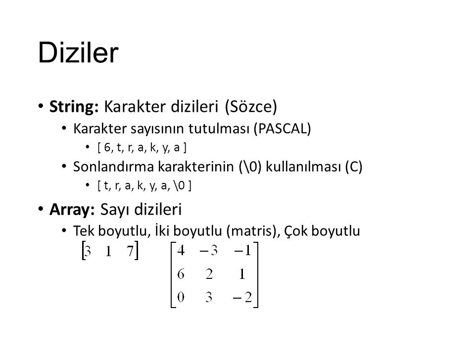 Diziler String: Karakter dizileri (Sözce) Karakter sayısının tutulması (PASCAL) [ 6, t, r, a, k, y, a ] Sonlandırma karakterinin (\0) kullanılması (C) [ t, r, a, k, y, a, \0 ] Array: Sayı dizileri Tek boyutlu, İki boyutlu (matris), Çok boyutlu