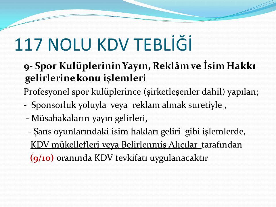 117 NOLU KDV TEBLİĞİ 9- Spor Kulüplerinin Yayın, Reklâm ve İsim Hakkı gelirlerine konu işlemleri Profesyonel spor kulüplerince (şirketleşenler dahil)