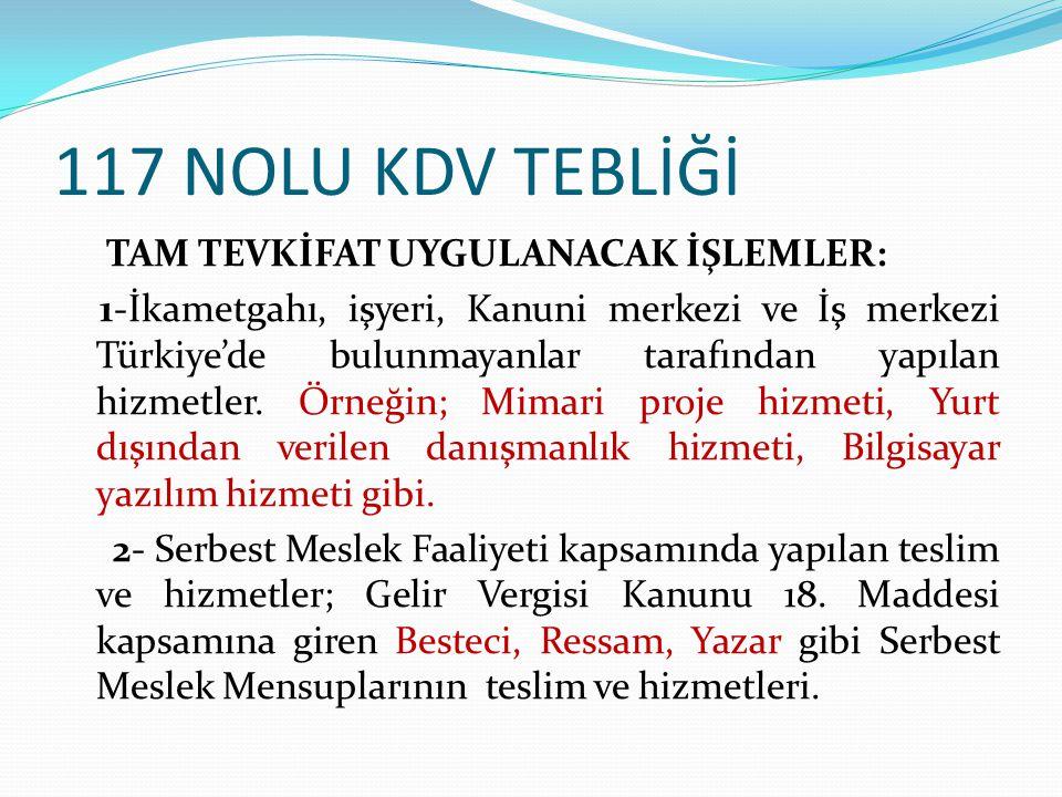 117 NOLU KDV TEBLİĞİ TAM TEVKİFAT UYGULANACAK İŞLEMLER: 1-İkametgahı, işyeri, Kanuni merkezi ve İş merkezi Türkiye'de bulunmayanlar tarafından yapılan hizmetler.