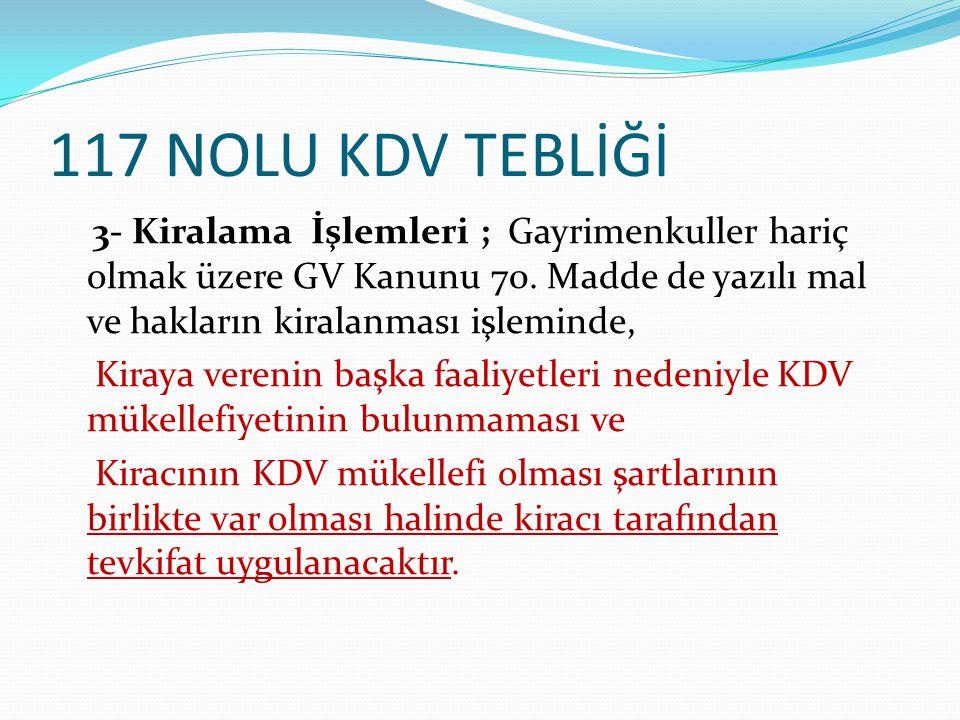 117 NOLU KDV TEBLİĞİ 3- Kiralama İşlemleri ; Gayrimenkuller hariç olmak üzere GV Kanunu 70. Madde de yazılı mal ve hakların kiralanması işleminde, Kir