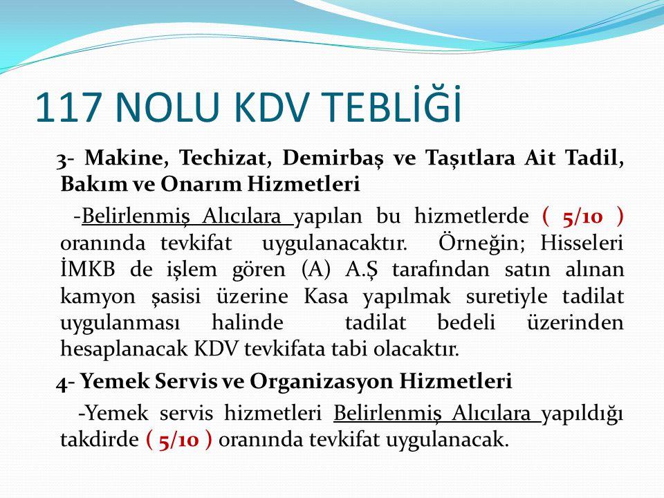 117 NOLU KDV TEBLİĞİ 3- Makine, Techizat, Demirbaş ve Taşıtlara Ait Tadil, Bakım ve Onarım Hizmetleri -Belirlenmiş Alıcılara yapılan bu hizmetlerde ( 5/10 ) oranında tevkifat uygulanacaktır.