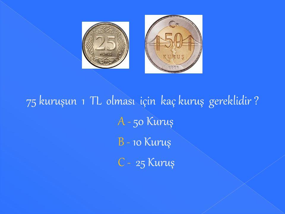 Madeni paraların toplamının 1 TL olması için kaç kuruş gereklidir ? A - 5 Kuruş B - 10 Kuruş C - 25 Kuruş