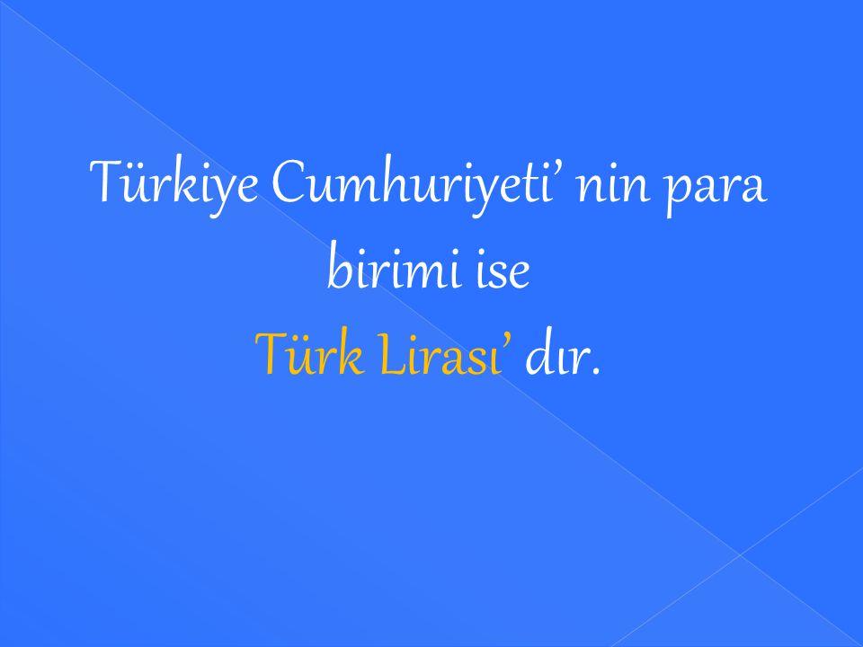Türkiye Cumhuriyeti' nin para birimi ise Türk Lirası' dır.