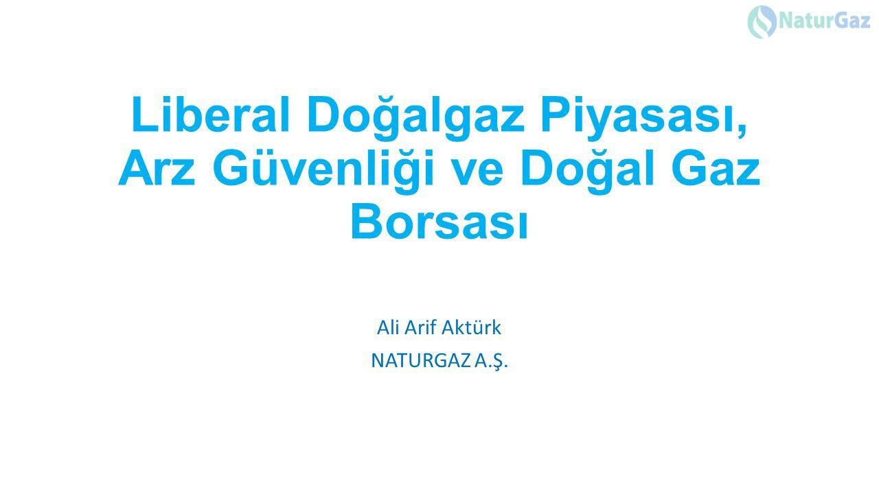 Liberal Doğalgaz Piyasası, Arz Güvenliği ve Doğal Gaz Borsası Ali Arif Aktürk NATURGAZ A.Ş.