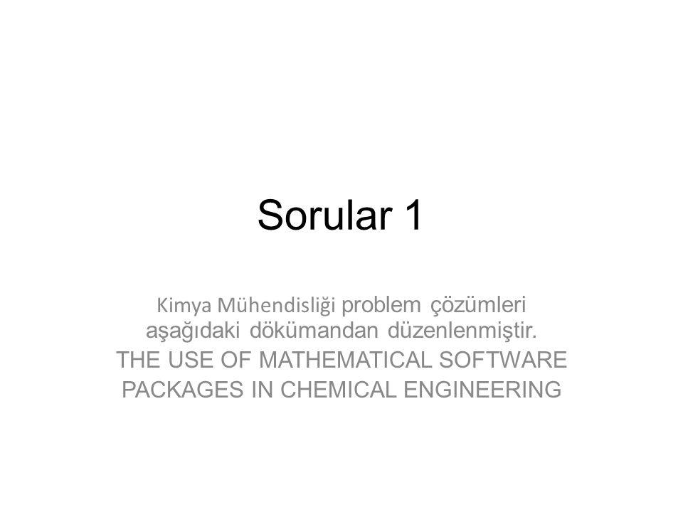Sorular 1 Kimya Mühendisliği problem çözümleri aşağıdaki dökümandan düzenlenmiştir. THE USE OF MATHEMATICAL SOFTWARE PACKAGES IN CHEMICAL ENGINEERING