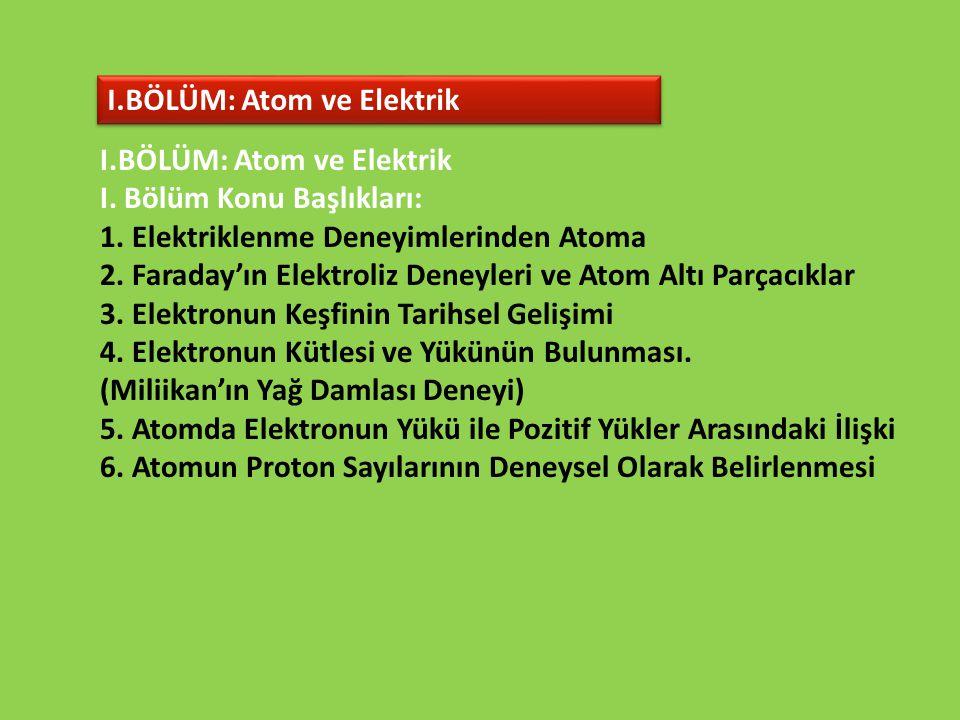 I.BÖLÜM: Atom ve Elektrik I. Bölüm Konu Başlıkları: 1. Elektriklenme Deneyimlerinden Atoma 2. Faraday'ın Elektroliz Deneyleri ve Atom Altı Parçacıklar