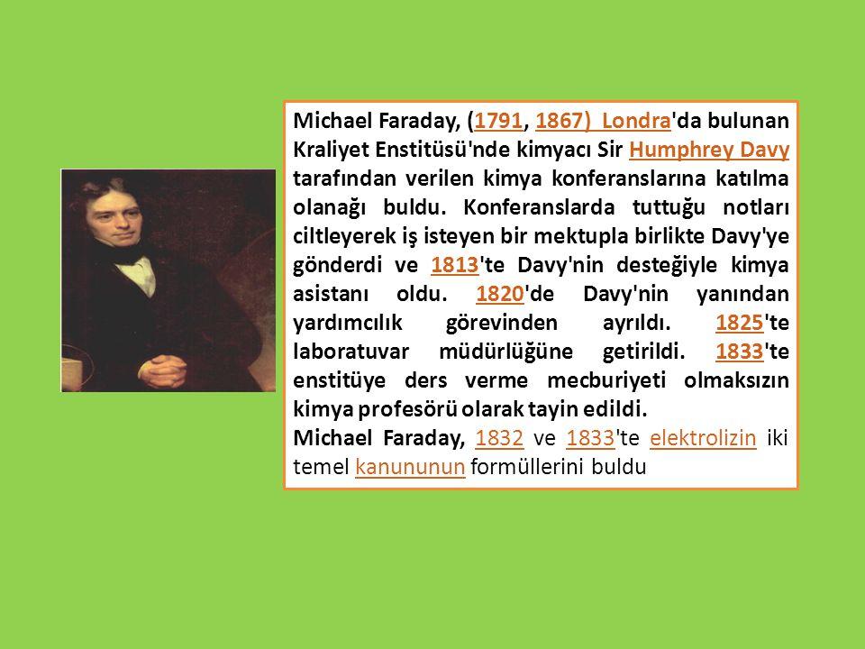 Michael Faraday, (1791, 1867) Londra'da bulunan Kraliyet Enstitüsü'nde kimyacı Sir Humphrey Davy tarafından verilen kimya konferanslarına katılma olan