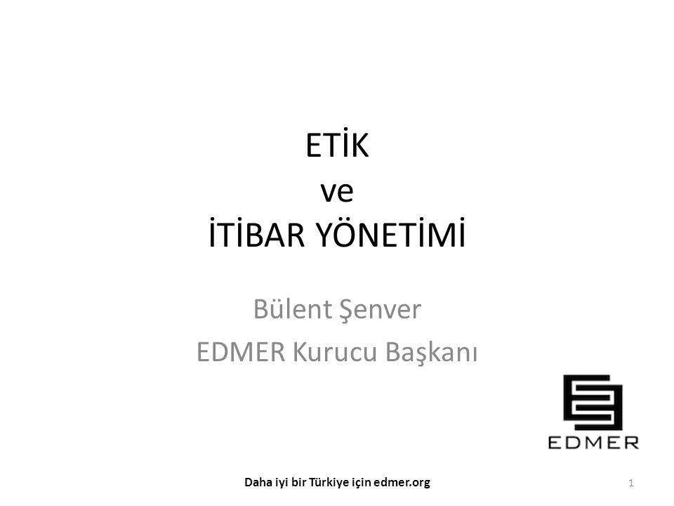 ETİK ve İTİBAR YÖNETİMİ Bülent Şenver EDMER Kurucu Başkanı 1 Daha iyi bir Türkiye için edmer.org