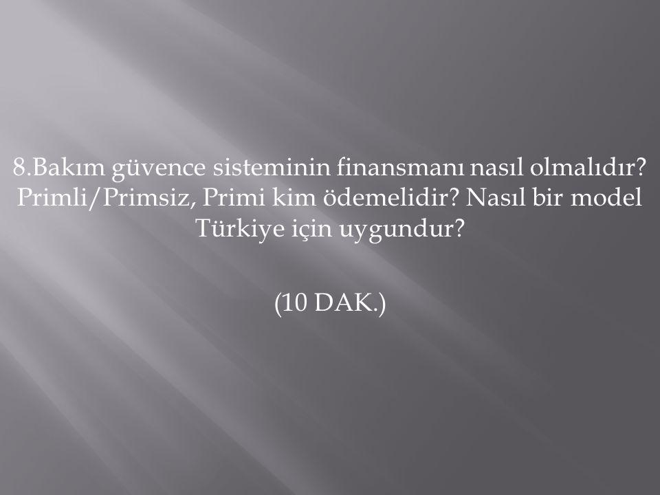 8.Bakım güvence sisteminin finansmanı nasıl olmalıdır? Primli/Primsiz, Primi kim ödemelidir? Nasıl bir model Türkiye için uygundur? (10 DAK.)