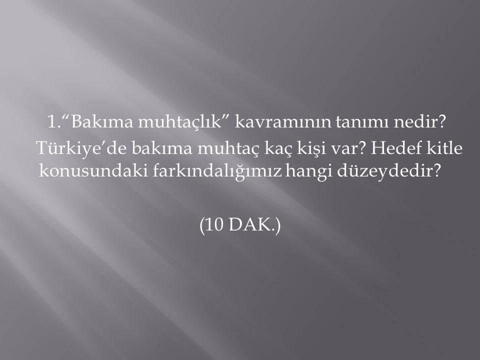 """1.""""Bakıma muhtaçlık"""" kavramının tanımı nedir? Türkiye'de bakıma muhtaç kaç kişi var? Hedef kitle konusundaki farkındalığımız hangi düzeydedir? (10 DAK"""